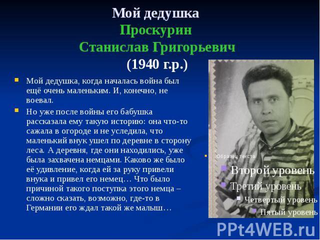 Мой дедушка Проскурин Станислав Григорьевич (1940 г.р.) Мой дедушка, когда началась война был ещё очень маленьким. И, конечно, не воевал. Но уже после войны его бабушка рассказала ему такую историю: она что-то сажала в огороде и не уследила, что мал…
