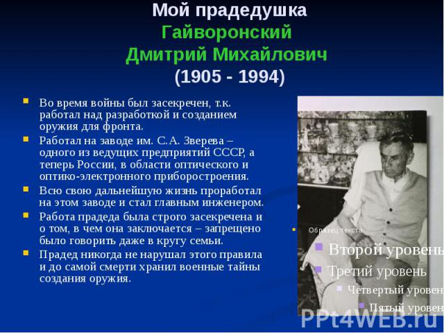 Мой прадедушка Гайворонский Дмитрий Михайлович (1905 - 1994) Во время войны был засекречен, т.к. работал над разработкой и созданием оружия для фронта. Работал на заводе им. С.А. Зверева – одного из ведущих предприятий СССР, а теперь России, в облас…