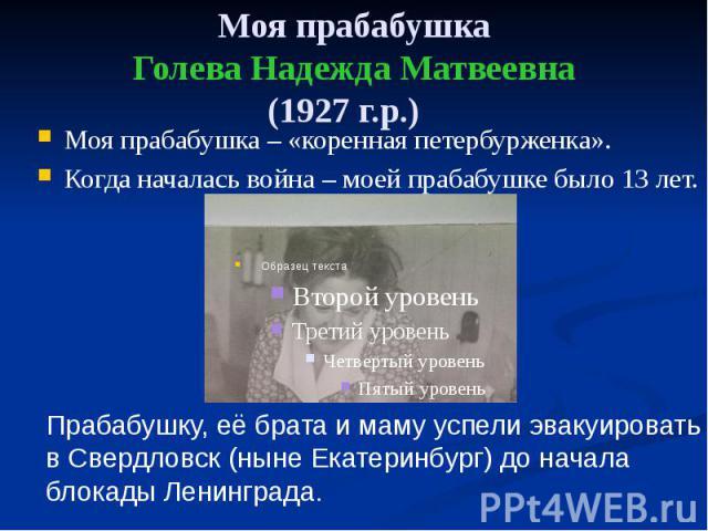 Моя прабабушка Голева Надежда Матвеевна (1927 г.р.) Моя прабабушка – «коренная петербурженка». Когда началась война – моей прабабушке было 13 лет.