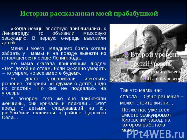 История рассказанная моей прабабушкой «Когда немцы вплотную приблизились к Ленинграду, то объявили массовую эвакуацию. В первую очередь вывозили детей. Меня и моего младшего брата хотели забрать у мамы и на поезде вывезти из готовящегося к осаде Лен…