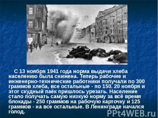 С 13 ноября 1941 года норма выдачи хлеба населению была снижена. Теперь рабочие