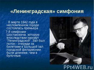 «Ленинградская» симфония В марте 1942 года в несломленном городе состоялась прем