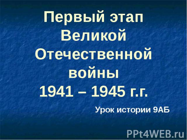 Первый этап Великой Отечественной войны 1941 – 1945 г.г. Урок истории 9АБ