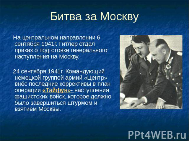 Битва за Москву На центральном направлении 6 сентября 1941г. Гитлер отдал приказ о подготовке генерального наступления на Москву. 24 сентября 1941г. Командующий немецкой группой армий «Центр» внёс последние коррективы в план операции «Тайфун»- насту…