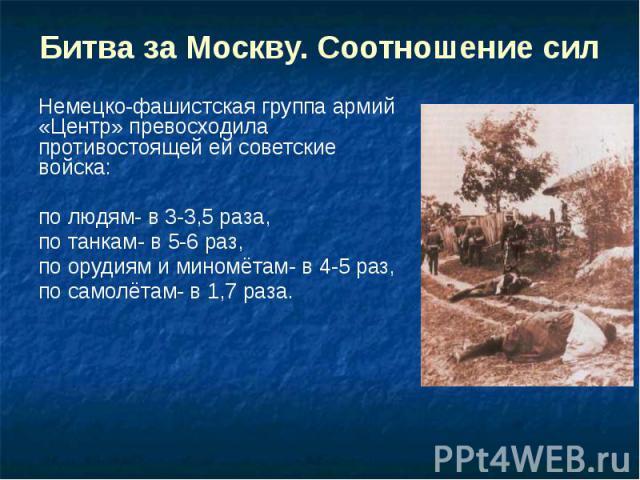 Битва за Москву. Соотношение сил Немецко-фашистская группа армий «Центр» превосходила противостоящей ей советские войска: по людям- в 3-3,5 раза, по танкам- в 5-6 раз, по орудиям и миномётам- в 4-5 раз, по самолётам- в 1,7 раза.