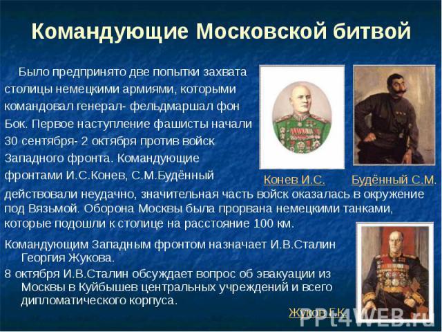 Командующие Московской битвой Было предпринято две попытки захвата столицы немецкими армиями, которыми командовал генерал- фельдмаршал фон Бок. Первое наступление фашисты начали 30 сентября- 2 октября против войск Западного фронта. Командующие фронт…