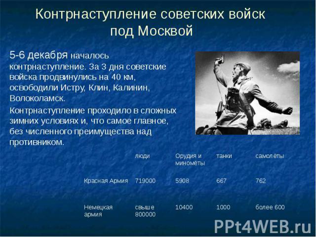 Контрнаступление советских войск под Москвой 5-6 декабря началось контрнаступление. За 3 дня советские войска продвинулись на 40 км, освободили Истру, Клин, Калинин, Волоколамск. Контрнаступление проходило в сложных зимних условиях и, что самое глав…