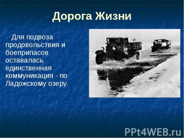 Дорога Жизни Для подвоза продовольствия и боеприпасов оставалась единственная коммуникация - по Ладожскому озеру.