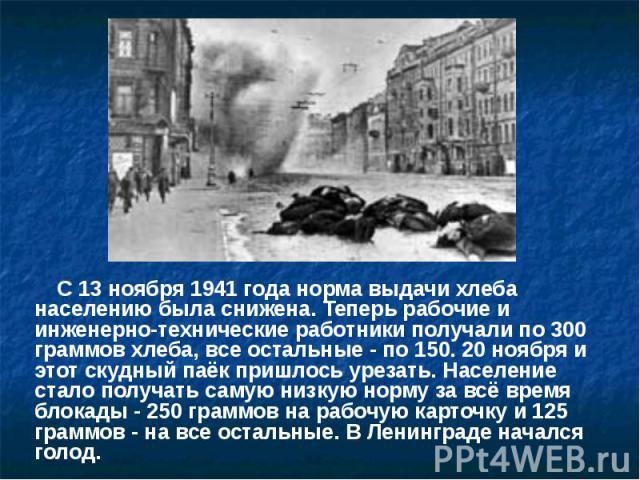 С 13 ноября 1941 года норма выдачи хлеба населению была снижена. Теперь рабочие и инженерно-технические работники получали по 300 граммов хлеба, все остальные - по 150. 20 ноября и этот скудный паёк пришлось урезать. Население стало получать самую н…