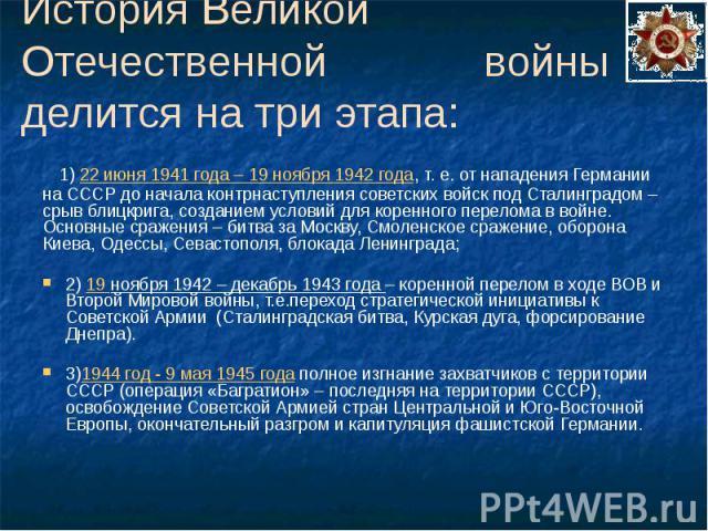 История Великой Отечественной войны делится на три этапа: 1) 22 июня 1941 года – 19 ноября 1942 года, т. е. от нападения Германии на СССР до начала контрнаступления советских войск под Сталинградом – срыв блицкрига, созданием условий для коренного п…