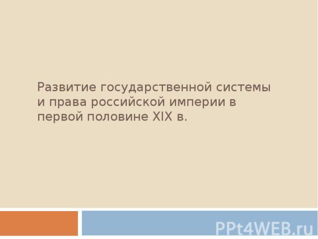 Развитие государственной системы и права российской империи в первой половине XIX в.