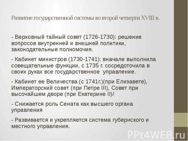 Развитие государственной системы во второй четверти XVIII в. - Верховный тайный совет (1726-1730): решение вопросов внутренней и внешней политики, законодательные полномочия. - Кабинет министров (1730-1741): вначале выполнила совещательные функции, …