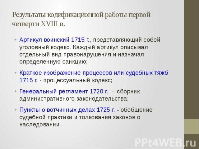 Результаты кодификационной работы первой четверти XVIII в. Артикул воинский 1715 г., представляющий собой уголовный кодекс. Каждый артикул описывал отдельный вид правонарушения и назначал определенную санкцию; Краткое изображение процессов или судеб…