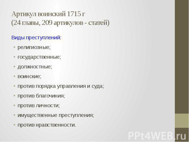 Артикул воинский 1715 г (24 главы, 209 артикулов - статей) Виды преступлений: религиозные; государственные; должностные; воинские; против порядка управления и суда; против благочиния; против личности; имущественные преступления; против нравственности.