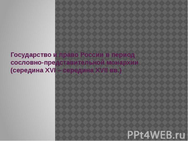 Государство и право России в период сословно-представительной монархии (середина XVI – середина XVII вв.)