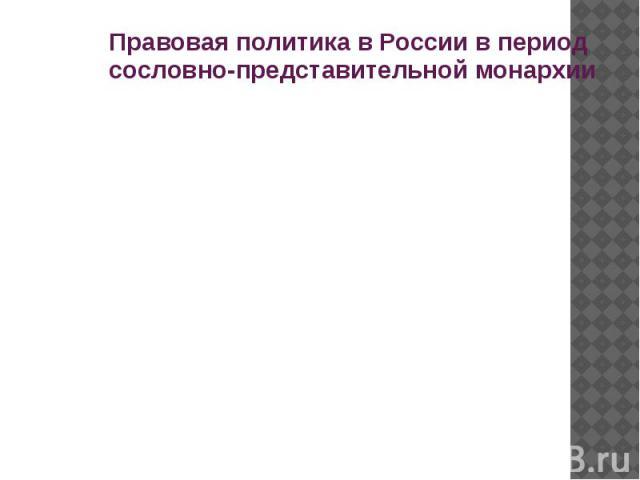 Правовая политика в России в период сословно-представительной монархии