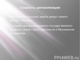 Сущность централизации Объединение русских земель вокруг нового центра – Москвы.
