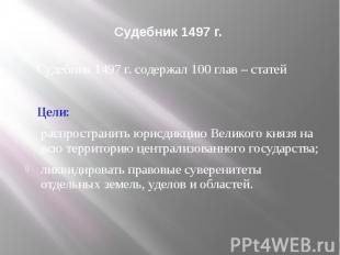 Судебник 1497 г. Судебник 1497 г. содержал 100 глав – статей Цели: распространит