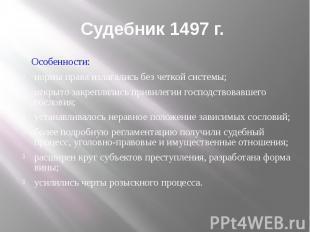 Судебник 1497 г. Особенности: нормы права излагались без четкой системы; открыто