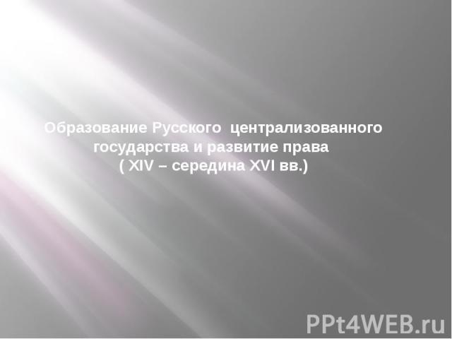 Образование Русского централизованного государства и развитие права ( XIV – середина XVI вв.)