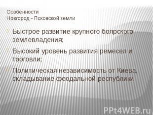 Особенности Новгород - Псковской земли Быстрое развитие крупного боярского земле