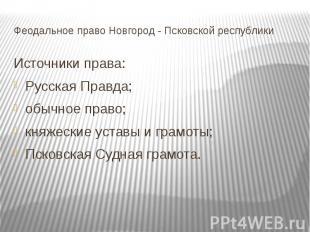 Феодальное право Новгород - Псковской республики Источники права: Русская Правда