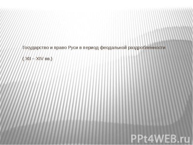 Государство и право Руси в период феодальной раздробленности ( XII – XIV вв.)