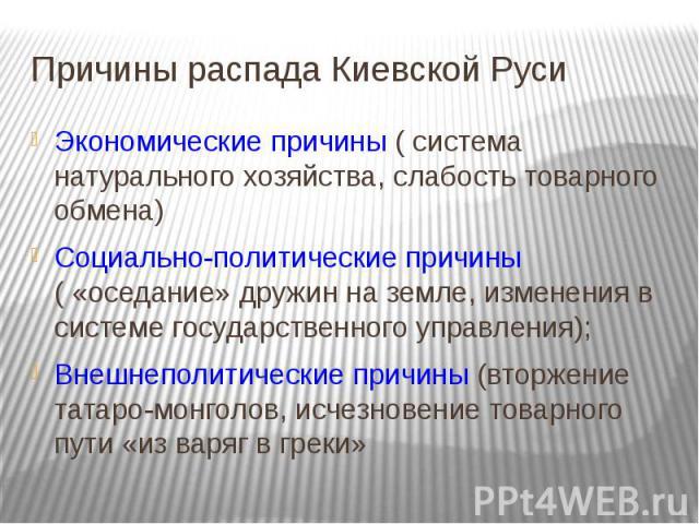 Причины распада Киевской Руси Экономические причины ( система натурального хозяйства, слабость товарного обмена) Социально-политические причины ( «оседание» дружин на земле, изменения в системе государственного управления); Внешнеполитические причин…