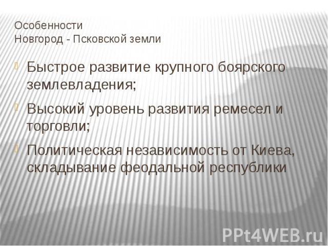 Особенности Новгород - Псковской земли Быстрое развитие крупного боярского землевладения; Высокий уровень развития ремесел и торговли; Политическая независимость от Киева, складывание феодальной республики