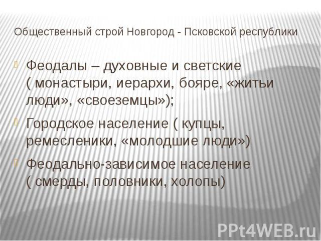 Общественный строй Новгород - Псковской республики Феодалы – духовные и светские ( монастыри, иерархи, бояре, «житьи люди», «своеземцы»); Городское население ( купцы, ремесленики, «молодшие люди») Феодально-зависимое население ( смерды, половники, холопы)