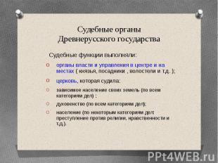 Судебные органы Древнерусского государства Судебные функции выполняли: органы вл