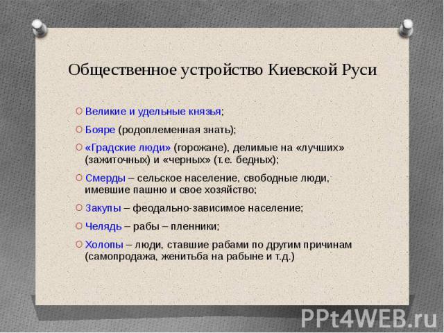 Общественное устройство Киевской Руси Великие и удельные князья; Бояре (родоплеменная знать); «Градские люди» (горожане), делимые на «лучших» (зажиточных) и «черных» (т.е. бедных); Смерды – сельское население, свободные люди, имевшие пашню и свое хо…