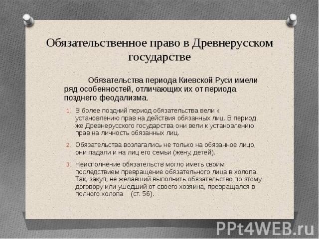 Обязательственное право в Древнерусском государстве Обязательства периода Киевской Руси имели ряд особенностей, отличающих их от периода позднего феодализма. В более поздний период обязательства вели к установлению прав на действия обязанных лиц. В …