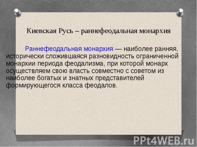 Киевская Русь – раннефеодальная монархия Раннефеодальная монархия — наиболее ранняя, исторически сложившаяся разновидность ограниченной монархии периода феодализма, при которой монарх осуществляем свою власть совместно с советом из наиболее богатых …