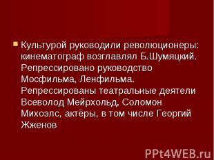 Культурой руководили революционеры: кинематограф возглавлял Б.Шумяцкий. Репресси