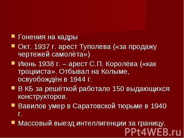 Гонения на кадры Гонения на кадры Окт. 1937 г. арест Туполева («за продажу чертежей самолёта») Июнь 1938 г. – арест С.П. Королёва («как троцкиста». Отбывал на Колыме, освуобождён в 1944 г. В КБ за решёткой работало 150 выдающихся конструкторов. Вави…