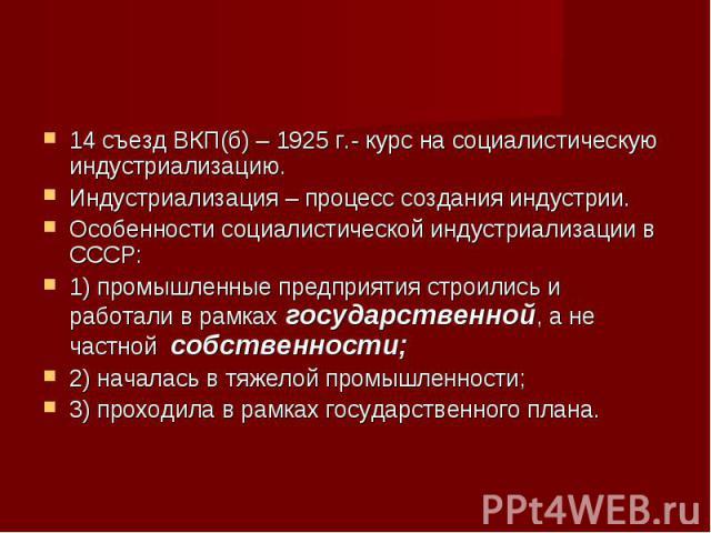 14 съезд ВКП(б) – 1925 г.- курс на социалистическую индустриализацию. 14 съезд ВКП(б) – 1925 г.- курс на социалистическую индустриализацию. Индустриализация – процесс создания индустрии. Особенности социалистической индустриализации в СССР: 1) промы…