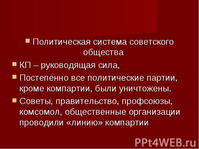 Политическая система советского общества Политическая система советского общества КП – руководящая сила, Постепенно все политические партии, кроме компартии, были уничтожены. Советы, правительство, профсоюзы, комсомол, общественные организации прово…
