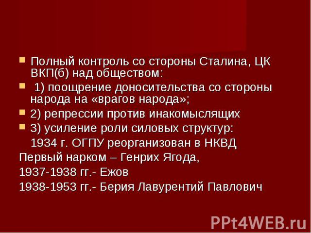Полный контроль со стороны Сталина, ЦК ВКП(б) над обществом: Полный контроль со стороны Сталина, ЦК ВКП(б) над обществом: 1) поощрение доносительства со стороны народа на «врагов народа»; 2) репрессии против инакомыслящих 3) усиление роли силовых ст…