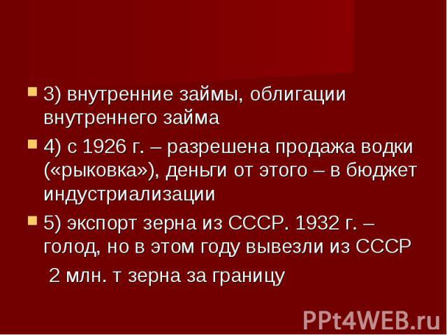 3) внутренние займы, облигации внутреннего займа 3) внутренние займы, облигации внутреннего займа 4) с 1926 г. – разрешена продажа водки («рыковка»), деньги от этого – в бюджет индустриализации 5) экспорт зерна из СССР. 1932 г. – голод, но в этом го…
