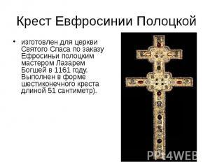 Крест Евфросинии Полоцкой изготовлен для церкви Святого Спаса по заказу Ефросинь