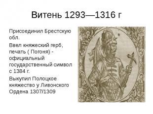Витень 1293—1316 г Присоединил Брестскую обл. Ввел княжеский герб, печать ( Пого