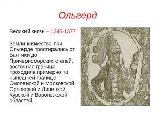 Ольгерд Великий князь – 1345-1377 Земли княжества при Ольгерде простирались от Б