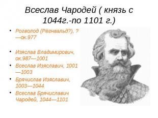 Всеслав Чародей ( князь с 1044г.-по 1101 г.) Рогволод (Рёгнвальд?), ?—ок.977 Изя