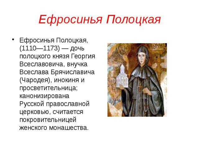 Ефросинья Полоцкая Ефросинья Полоцкая, (1110—1173) — дочь полоцкого князя Георгия Всеславовича, внучка Всеслава Брячиславича (Чародея), инокиня и просветительница; канонизирована Русской православной церковью, считается покровительницей женского мон…