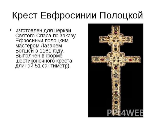 Крест Евфросинии Полоцкой изготовлен для церкви Святого Спаса по заказу Ефросиньи полоцким мастером Лазарем Богшей в 1161 году. Выполнен в форме шестиконечного креста длиной 51 сантиметр).