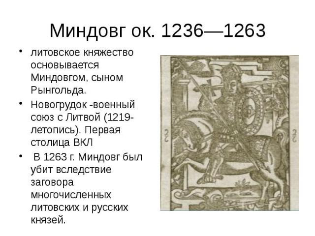 Миндовг ок. 1236—1263 литовское княжество основывается Миндовгом, сыном Рынгольда. Новогрудок -военный союз с Литвой (1219- летопись). Первая столица ВКЛ В 1263 г. Миндовг был убит вследствие заговора многочисленных литовских и русских князей.