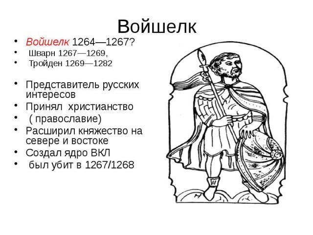 Войшелк Войшелк 1264—1267? Шварн 1267—1269, Тройден 1269—1282 Представитель русских интересов Принял христианство ( православие) Расширил княжество на севере и востоке Создал ядро ВКЛ был убит в 1267/1268