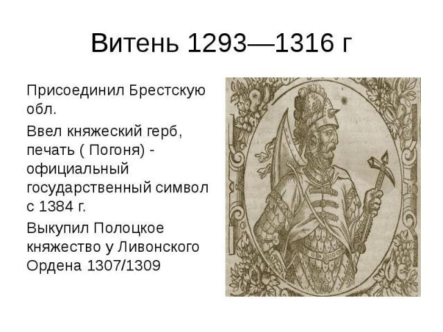 Витень 1293—1316 г Присоединил Брестскую обл. Ввел княжеский герб, печать ( Погоня) - официальный государственный символ с 1384 г. Выкупил Полоцкое княжество у Ливонского Ордена 1307/1309