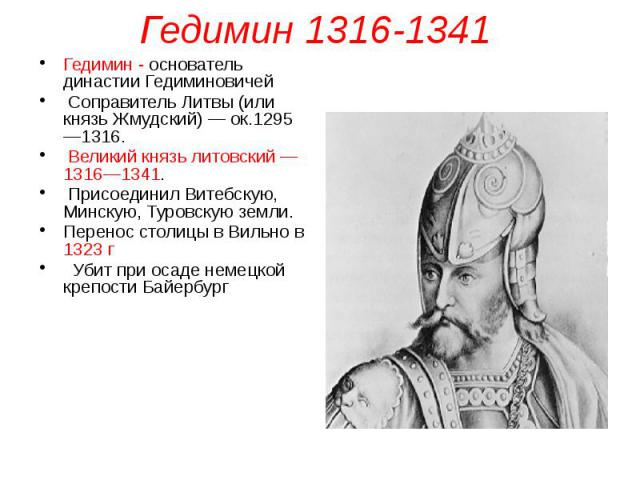Гедимин 1316-1341 Гедимин - основатель династии Гедиминовичей Соправитель Литвы (или князь Жмудский) — ок.1295—1316. Великий князь литовский — 1316—1341. Присоединил Витебскую, Минскую, Туровскую земли. Перенос столицы в Вильно в 1323 г Убит при оса…